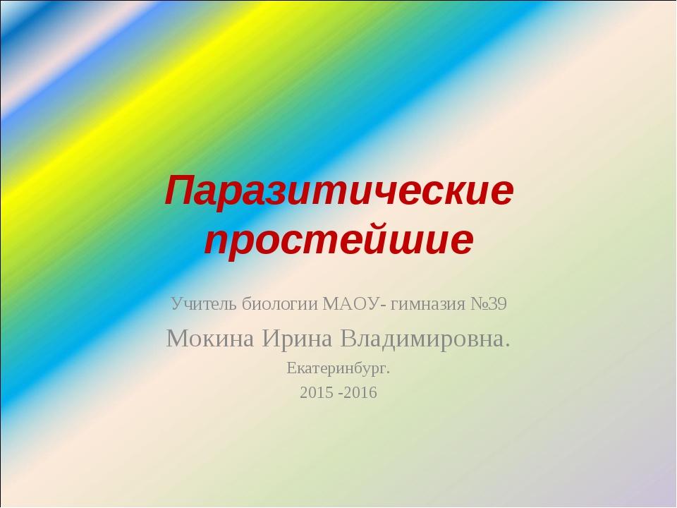 Паразитические простейшие Учитель биологии МАОУ- гимназия №39 Мокина Ирина Вл...