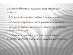 1. Умение адекватно воспринимать авторский замысел; 2. Умение вычленять главн