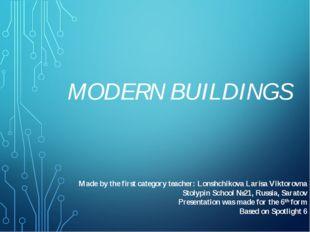 MODERN BUILDINGS Made by the first category teacher: Lonshchikova Larisa Vikt