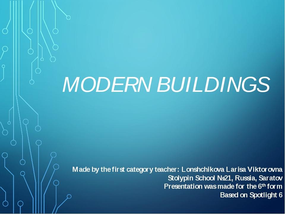 MODERN BUILDINGS Made by the first category teacher: Lonshchikova Larisa Vikt...