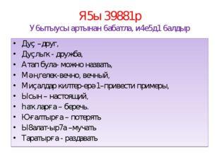 Я5ы 39881р У6ытыусы артынан 6абатла, и4е5д1 6алдыр Дуҫ –друг, Дуҫлыҡ- дружба,