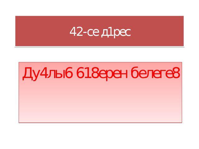 42-cе д1рес Ду4лы6 618ерен белеге8