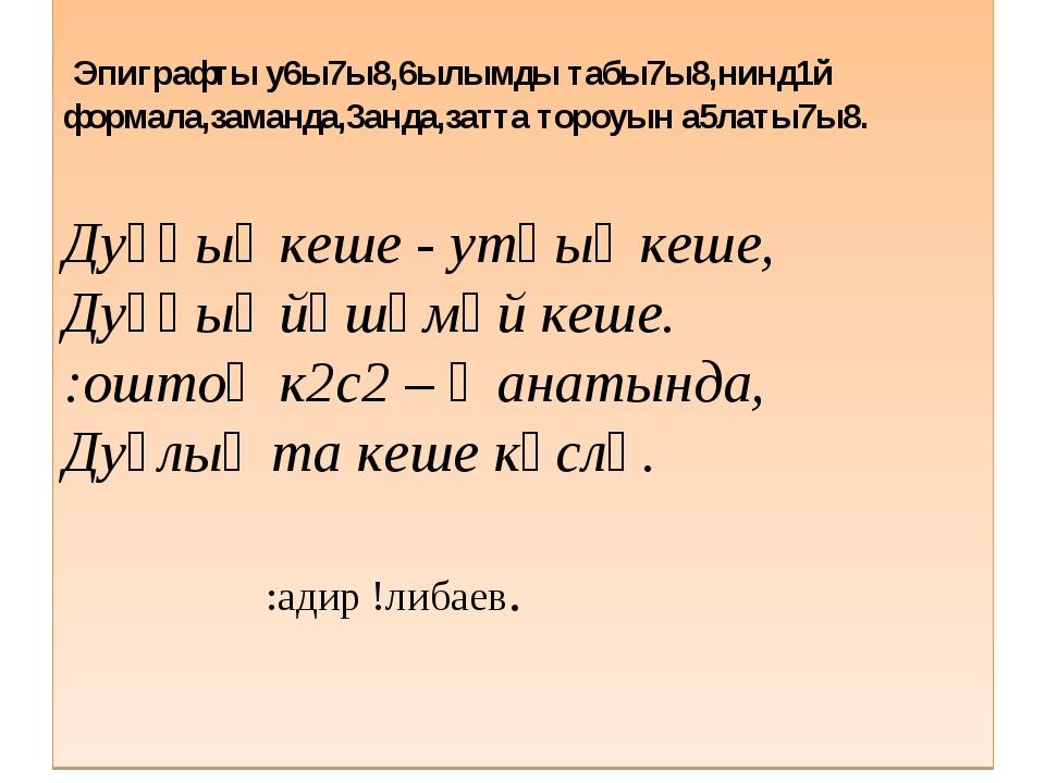 Эпиграфты у6ы7ы8,6ылымды табы7ы8,нинд1й формала,заманда,3анда,затта тороуын...