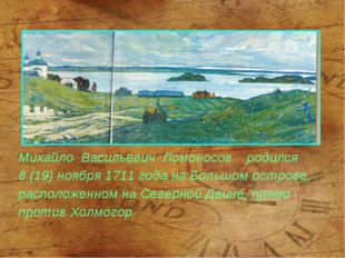 Михайло Васильевич Ломоносов родился 8 (19) ноября 1711 года на Большом остро