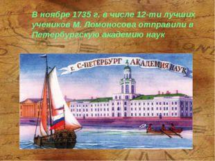 В ноябре 1735 г. в числе 12-ти лучших учеников М. Ломоносова отправили в Пете