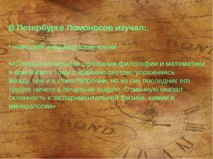 В Петербурге Ломоносов изучал:: немецкий и французские языки «Слушал начальн