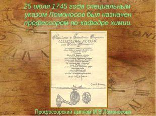 25 июля 1745 года специальным указом Ломоносов был назначен профессором по ка