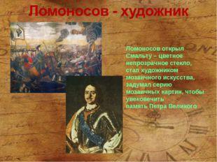 Ломоносов открыл Смальту – цветное непрозрачное стекло, стал художником мозаи
