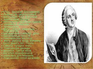 Отец - Василий Дорофеевич Ломоносов, черносошный крестьянин. Был довольно заж
