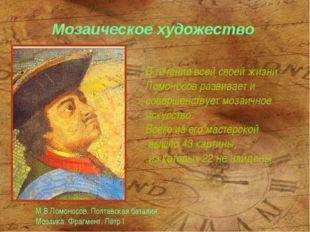 Мозаическое художество В течение всей своей жизни Ломоносов развивает и совер