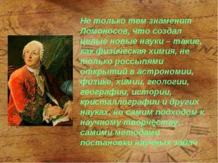 Не только тем знаменит Ломоносов, что создал целые новые науки – такие, как ф
