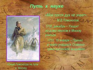 Путь к науке «Мой покоя дух не знает». М.В.Ломоносов. Юный Ломоносов на пути