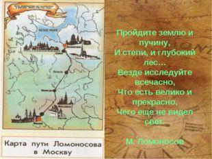 Пройдите землю и пучину, И степи, и глубокий лес… Везде исследуйте всечасно,
