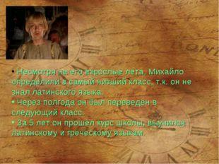 Несмотря на его взрослые лета, Михайло определили в самый низший класс, т.к.