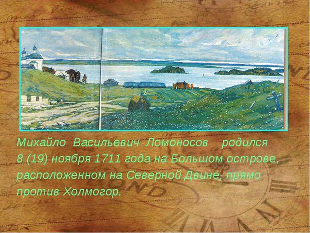 Михайло Васильевич Ломоносов родился 8 (19) ноября 1711 года на Большом остро...