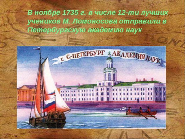 В ноябре 1735 г. в числе 12-ти лучших учеников М. Ломоносова отправили в Пете...