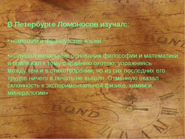 В Петербурге Ломоносов изучал:: немецкий и французские языки «Слушал начальн...