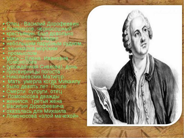 Отец - Василий Дорофеевич Ломоносов, черносошный крестьянин. Был довольно заж...