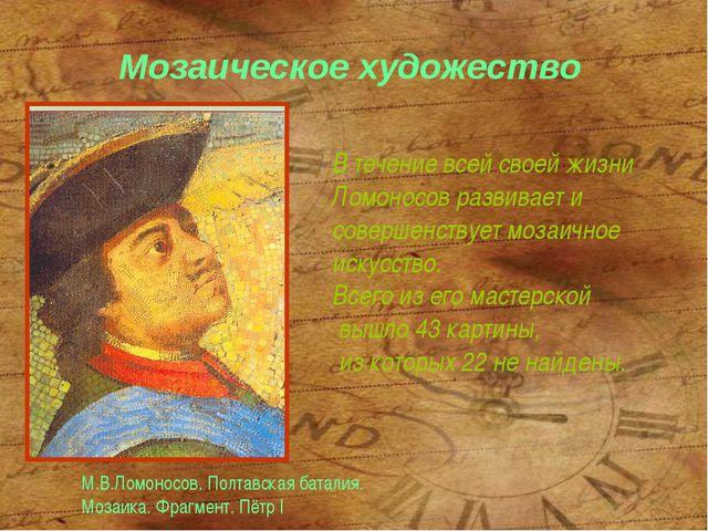 Мозаическое художество В течение всей своей жизни Ломоносов развивает и совер...