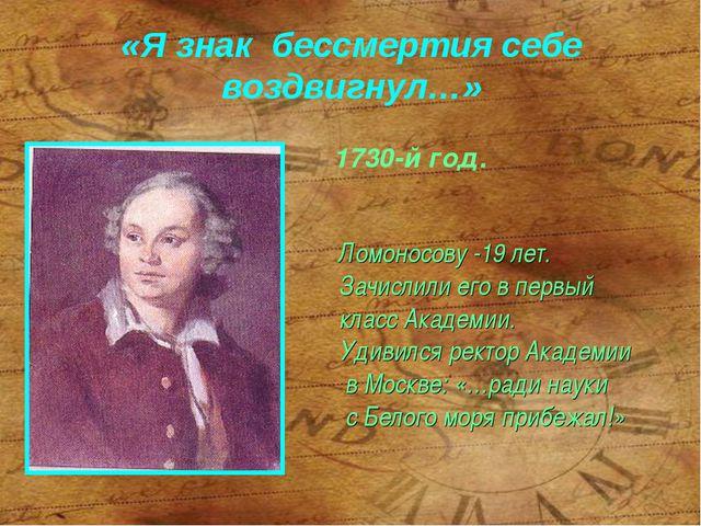 «Я знак бессмертия себе воздвигнул…» Ломоносову -19 лет. Зачислили его в перв...