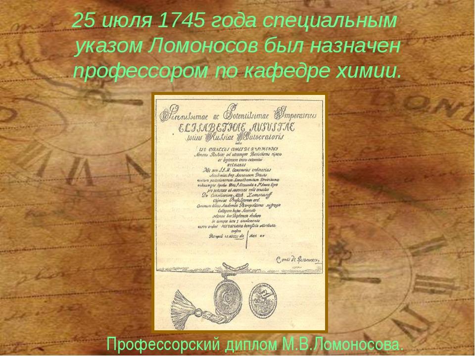25 июля 1745 года специальным указом Ломоносов был назначен профессором по ка...