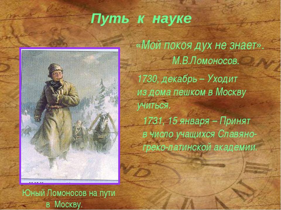 Путь к науке «Мой покоя дух не знает». М.В.Ломоносов. Юный Ломоносов на пути...