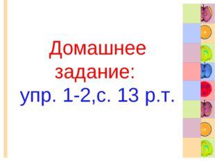 Домашнее задание: упр. 1-2,с. 13 р.т.