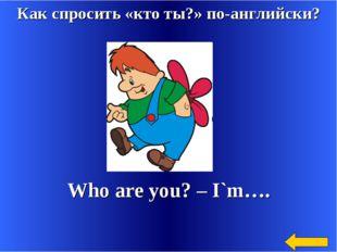 Как спросить «кто ты?» по-английски? Who are you? – I`m….