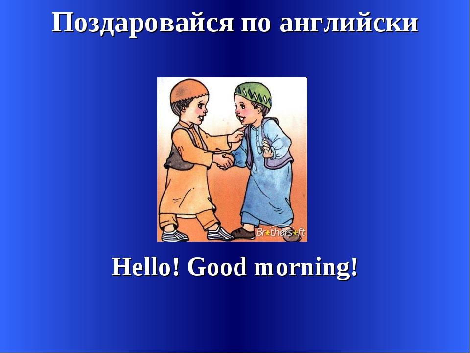 Поздаровайся по английски Hello! Good morning!