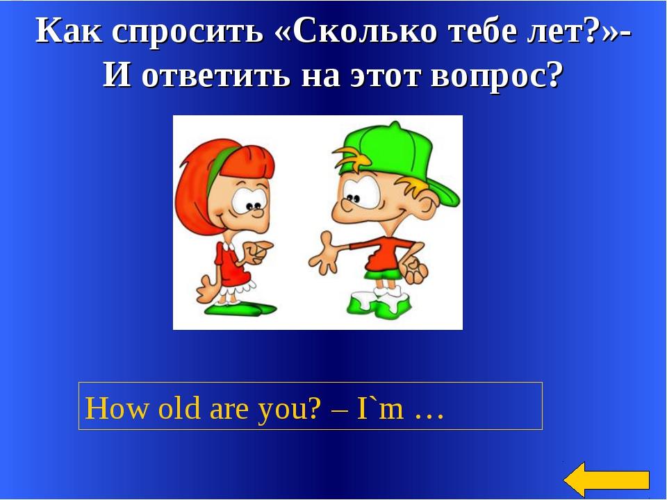 Как спросить «Сколько тебе лет?»- И ответить на этот вопрос? How old are you?...