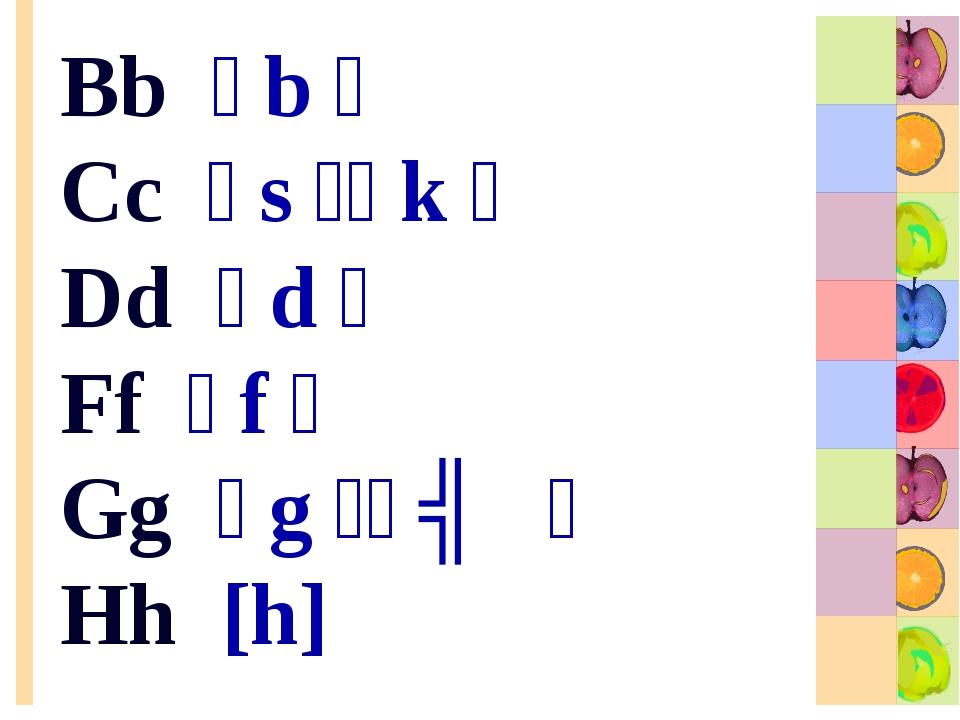 Bb [b] Cc [s][k] Dd [d] Ff [f] Gg [g][ʤ] Hh [h]