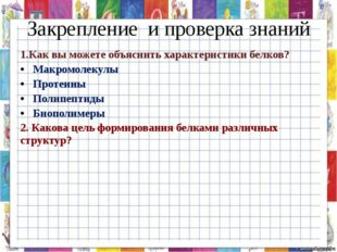 Закрепление и проверка знаний 1.Как вы можете объяснить характеристики белков