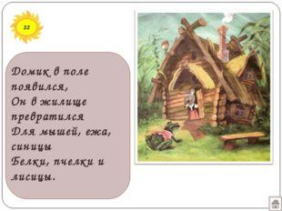 22 Домик в поле появился, Он в жилище превратился Для мышей, ежа, синицы Белк