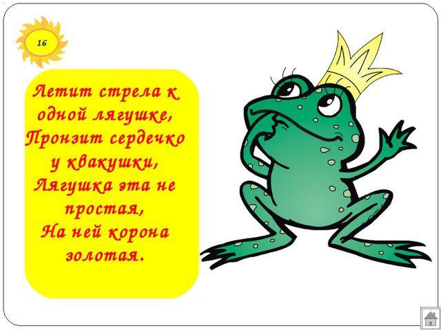 16 Летит стрела к одной лягушке, Пронзит сердечко у квакушки, Лягушка эта не...
