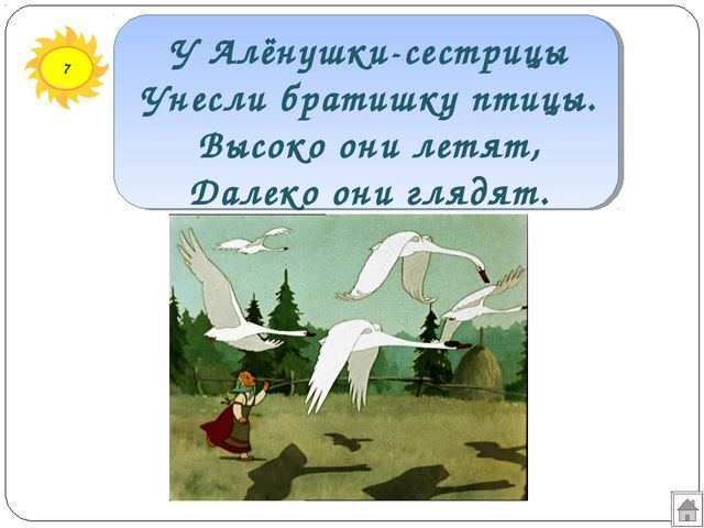 7 У Алёнушки-сестрицы Унесли братишку птицы. Высоко они летят, Далеко они гля...