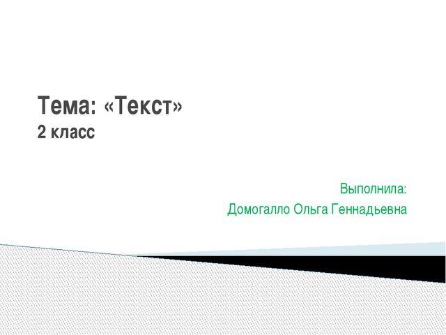 Тема: «Текст» 2 класс Выполнила: Домогалло Ольга Геннадьевна