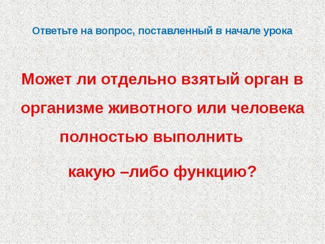 Ответьте на вопрос, поставленный в начале урока Может ли отдельно взятый орга...