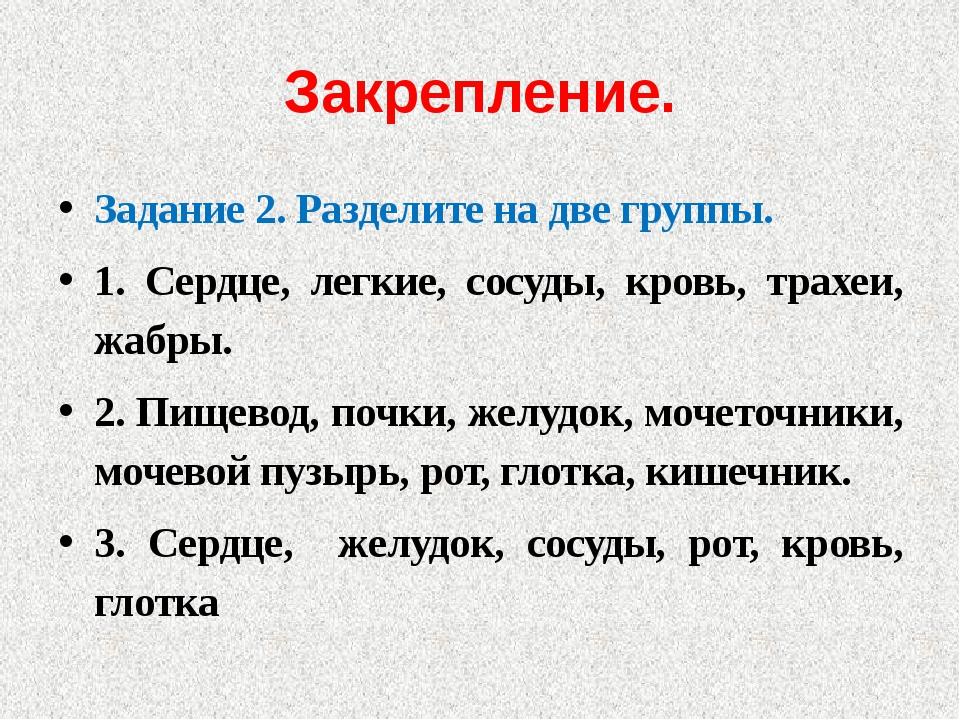Закрепление. Задание 2. Разделите на две группы. 1. Сердце, легкие, сосуды, к...
