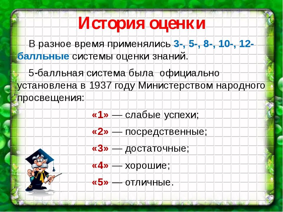 История оценки В разное время применялись 3-, 5-, 8-, 10-, 12-балльные систем...