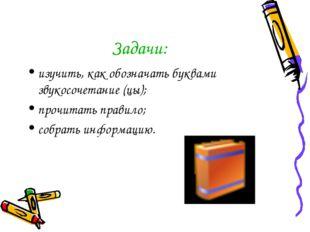 Задачи: изучить, как обозначать буквами звукосочетание (цы); прочитать правил