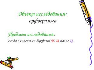 Объект исследования: орфограмма Предмет исследования: слова с гласными буквам