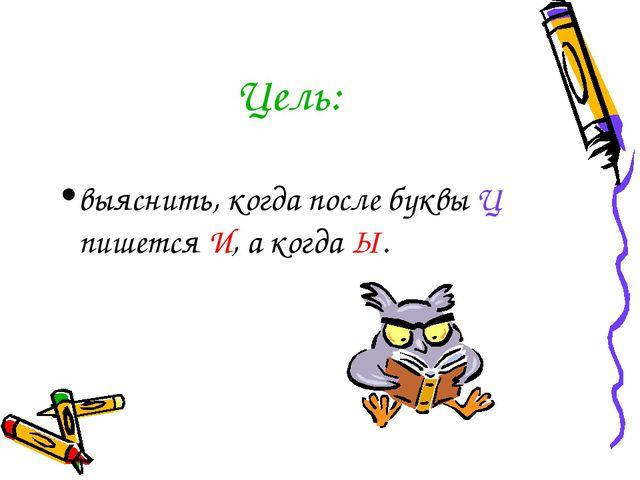 Цель: выяснить, когда после буквы Ц пишется И, а когда Ы.