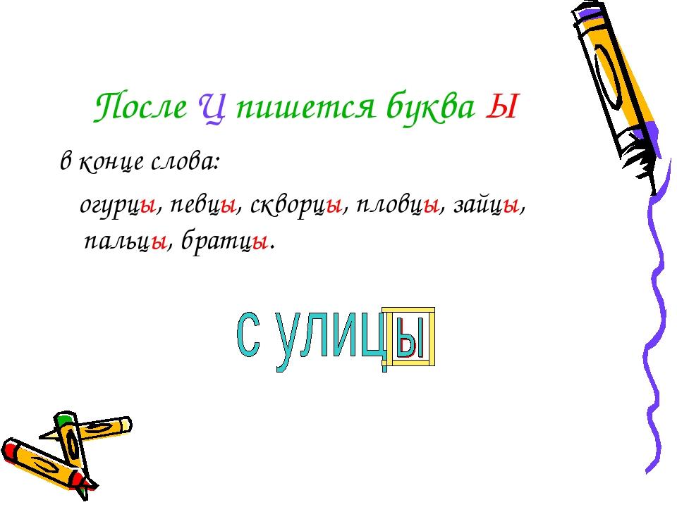 После Ц пишется буква Ы в конце слова: огурцы, певцы, скворцы, пловцы, зайцы,...
