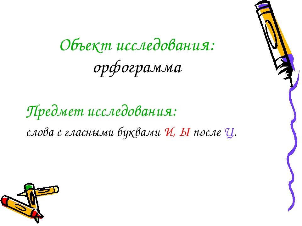 Объект исследования: орфограмма Предмет исследования: слова с гласными буквам...