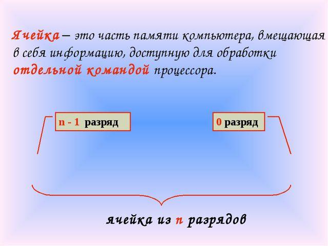 n - 1 разряд 0 разряд Ячейка – это часть памяти компьютера, вмещающая в себя...