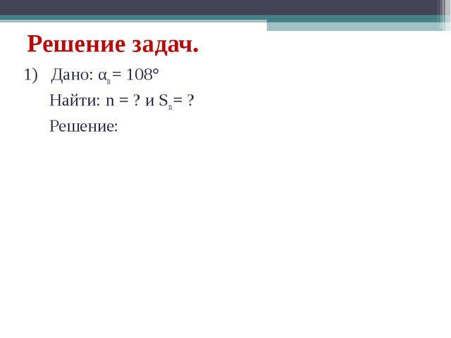 Решение задач. 1) Дано: αn = 108° Найти: n = ? и Sn = ? Решение:
