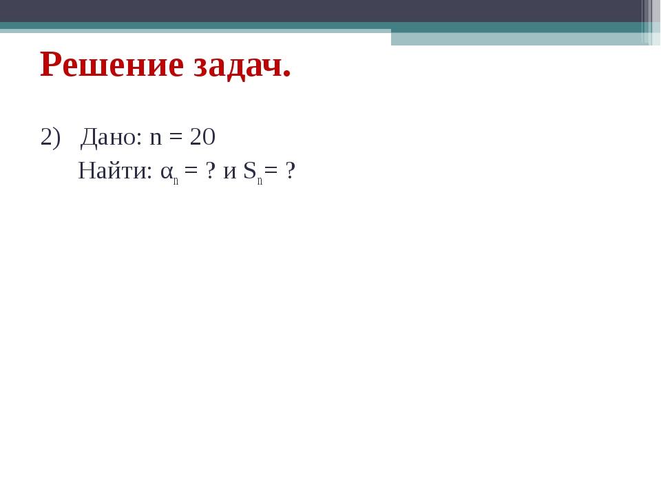 Решение задач. 2) Дано: n = 20 Найти: αn = ? и Sn = ?