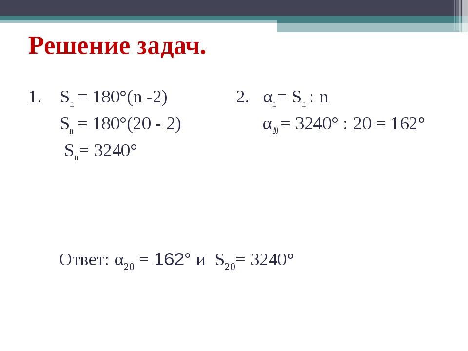 Решение задач. 1. Sn = 180°(n -2) 2. αn = Sn : n Sn = 180°(20 - 2) α20 = 3240...