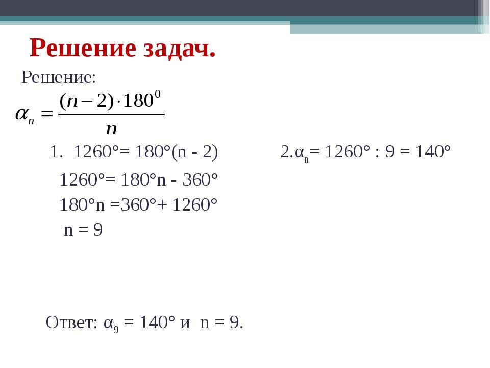 Решение задач. Решение: 1. 1260°= 180°(n - 2) 2.αn = 1260° : 9 = 140° 1260°=...
