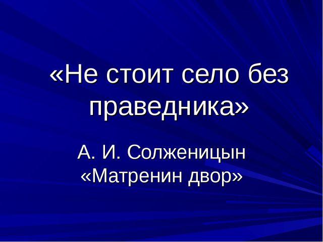 «Не стоит село без праведника» А. И. Солженицын «Матренин двор»